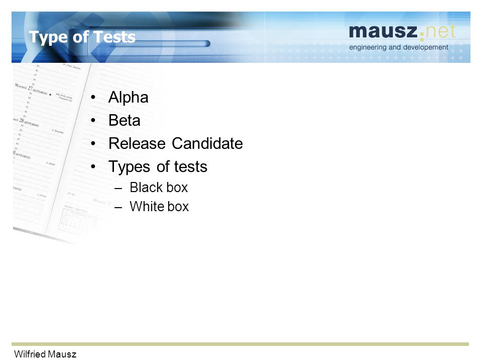 Wilfried Mausz Type of Tests Alpha Beta Release Candidate Types of tests –Black box –White box