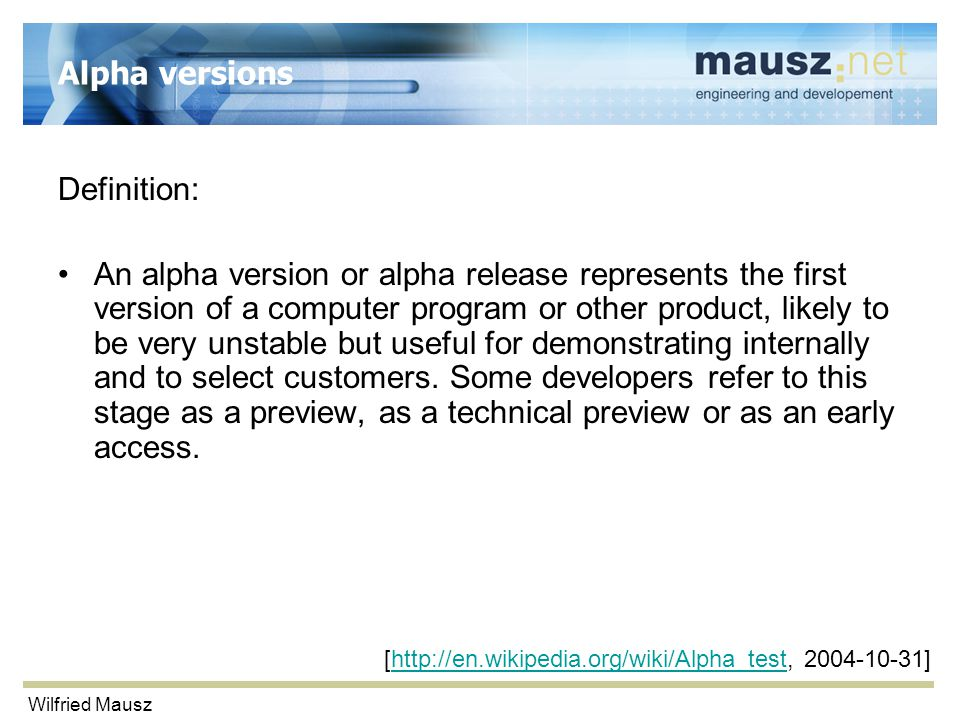 Wilfried Mausz Alpha versions Definition: An alpha version or alpha release represents the first version of a computer program or other product, likely to be very unstable but useful for demonstrating internally and to select customers.