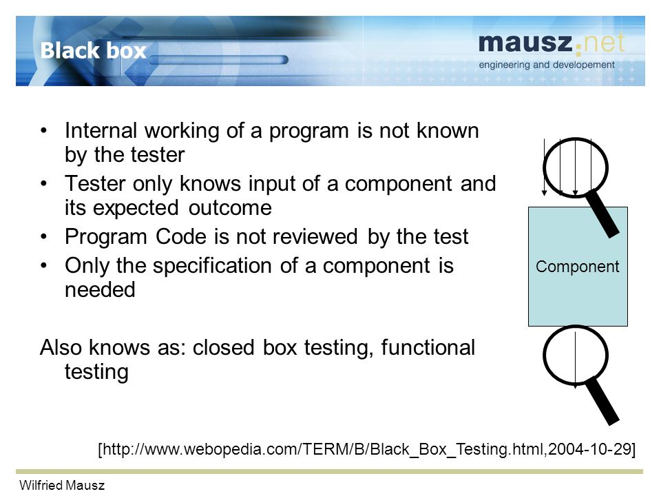 Wilfried Mausz Black box Internal working of a program is not known by the tester Tester only knows input of a component and its expected outcome Prog