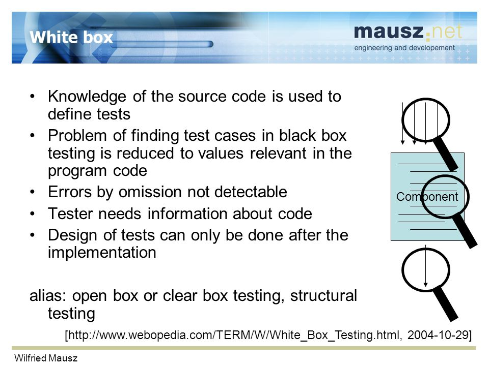 Wilfried Mausz White box Knowledge of the source code is used to define tests Problem of finding test cases in black box testing is reduced to values