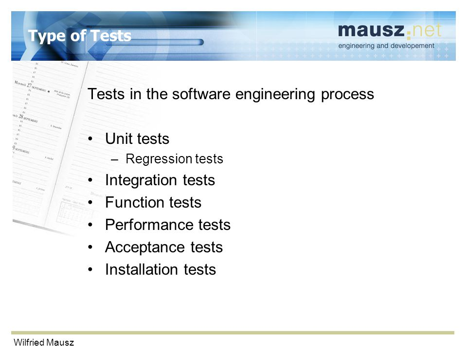 Wilfried Mausz Type of Tests Tests in the software engineering process Unit tests –Regression tests Integration tests Function tests Performance tests Acceptance tests Installation tests
