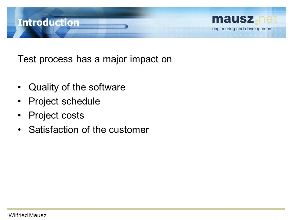 Wilfried Mausz Introduction Test process has a major impact on Quality of the software Project schedule Project costs Satisfaction of the customer