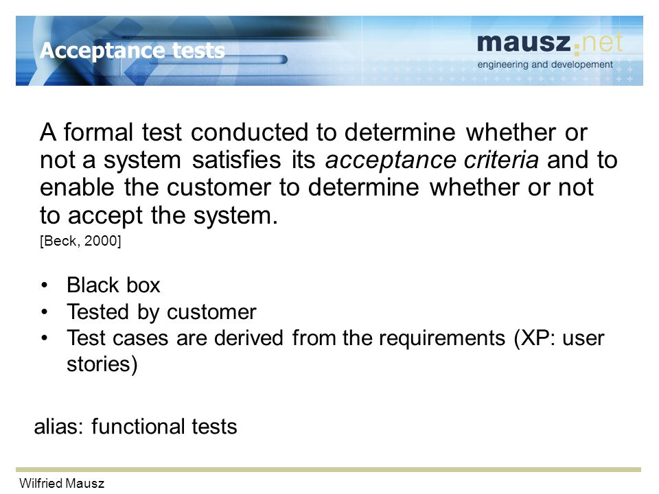 Wilfried Mausz Acceptance tests A formal test conducted to determine whether or not a system satisfies its acceptance criteria and to enable the customer to determine whether or not to accept the system.