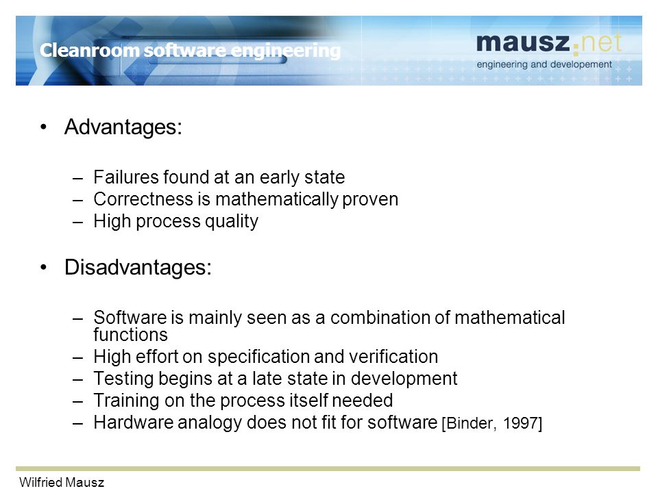 Wilfried Mausz Cleanroom software engineering Advantages: –Failures found at an early state –Correctness is mathematically proven –High process quality Disadvantages: –Software is mainly seen as a combination of mathematical functions –High effort on specification and verification –Testing begins at a late state in development –Training on the process itself needed –Hardware analogy does not fit for software [Binder, 1997]