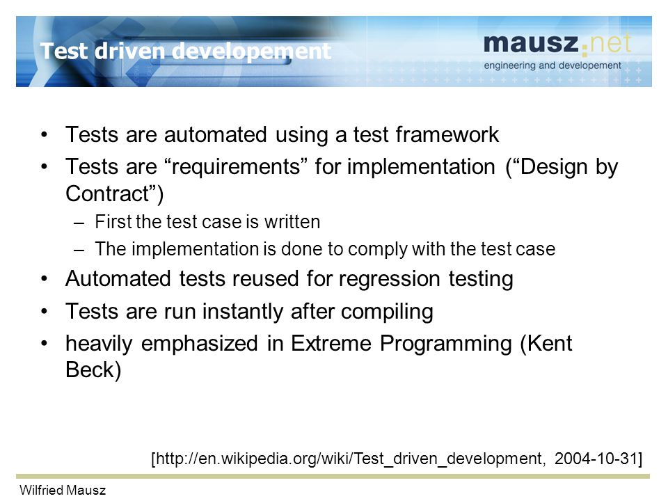 Wilfried Mausz Test driven developement Tests are automated using a test framework Tests are requirements for implementation ( Design by Contract ) –First the test case is written –The implementation is done to comply with the test case Automated tests reused for regression testing Tests are run instantly after compiling heavily emphasized in Extreme Programming (Kent Beck) [http://en.wikipedia.org/wiki/Test_driven_development, 2004-10-31]