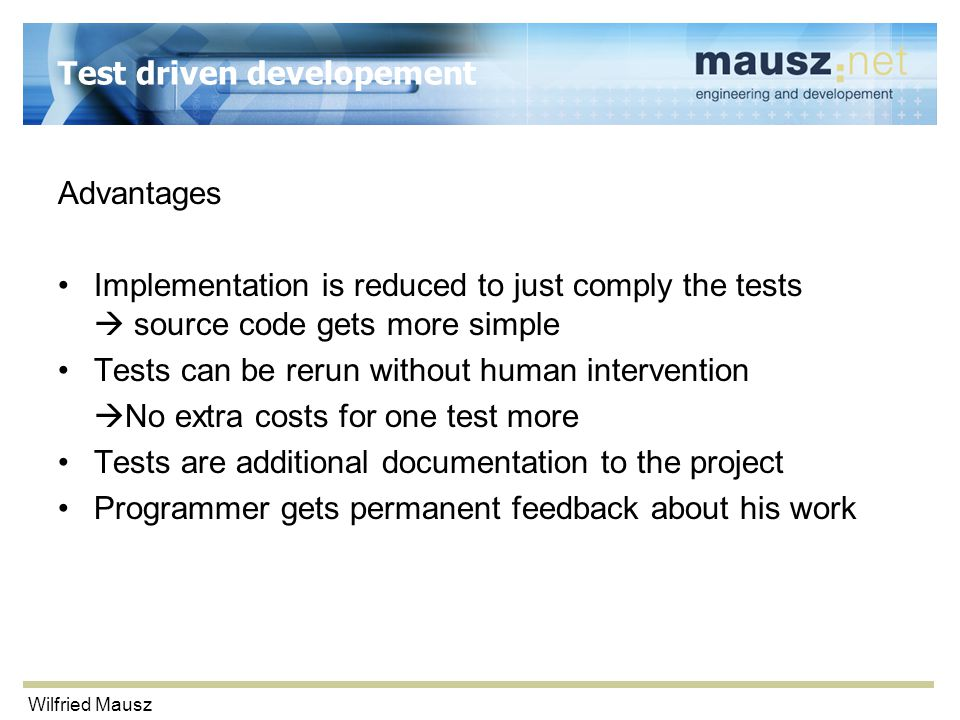 Wilfried Mausz Test driven developement Advantages Implementation is reduced to just comply the tests  source code gets more simple Tests can be reru