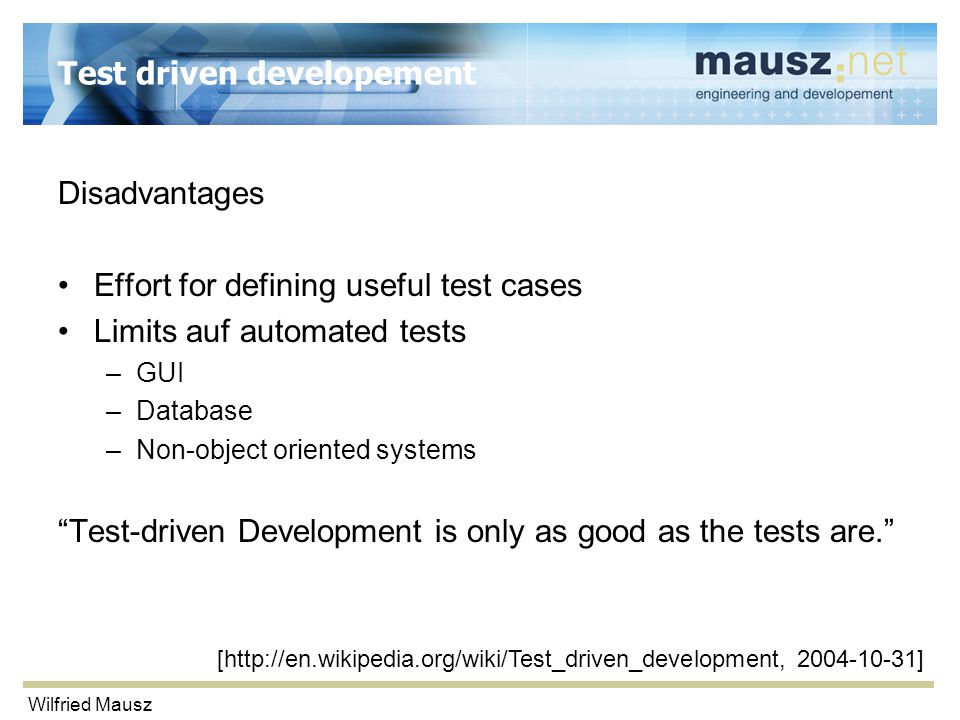 Wilfried Mausz Test driven developement Disadvantages Effort for defining useful test cases Limits auf automated tests –GUI –Database –Non-object orie