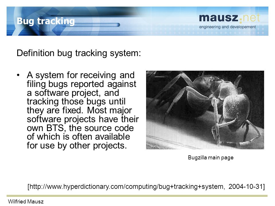 Wilfried Mausz Bug tracking Definition bug tracking system: A system for receiving and filing bugs reported against a software project, and tracking t