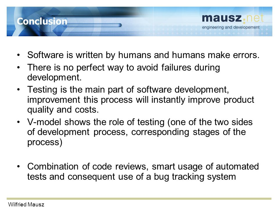 Wilfried Mausz Conclusion Software is written by humans and humans make errors.