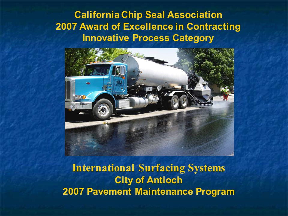 California Chip Seal Association 2007 Award of Excellence in Contracting Innovative Process Category International Surfacing Systems City of Antioch 2