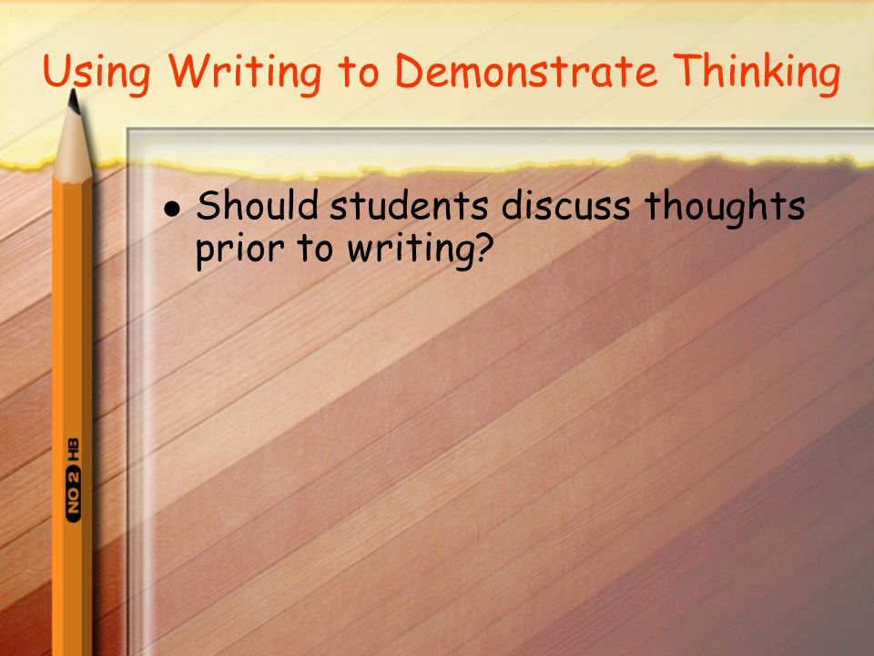 Using Writing to Demonstrate Thinking Should students discuss thoughts prior to writing?