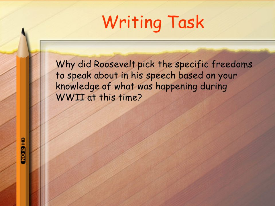 Writing Task Why did Roosevelt pick the specific freedoms to speak about in his speech based on your knowledge of what was happening during WWII at this time?