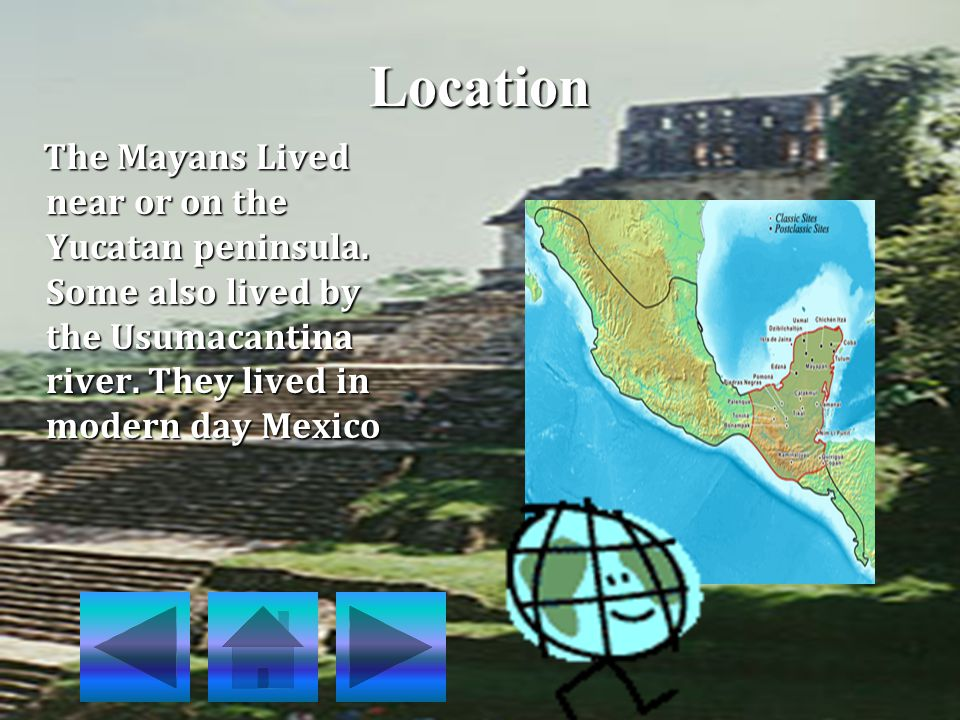 Location The Mayans Lived near or on the Yucatan peninsula.