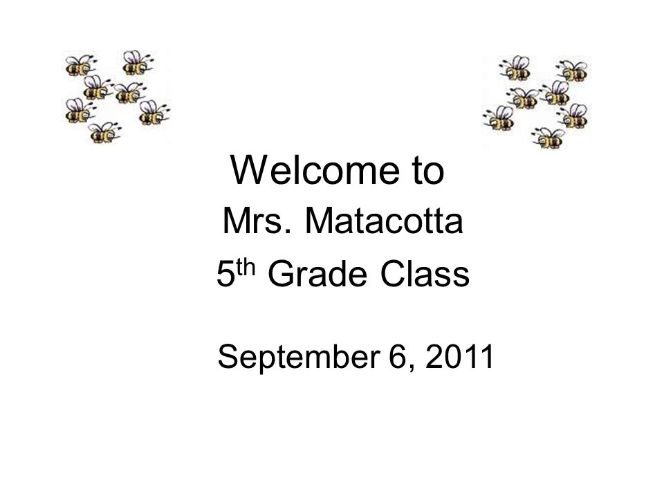 Welcome to Mrs. Matacotta 5 th Grade Class September 6, 2011