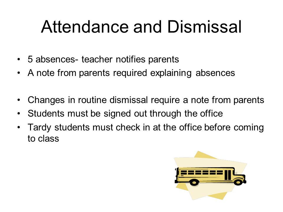 Attendance and Dismissal 5 absences- teacher notifies parents A note from parents required explaining absences Changes in routine dismissal require a