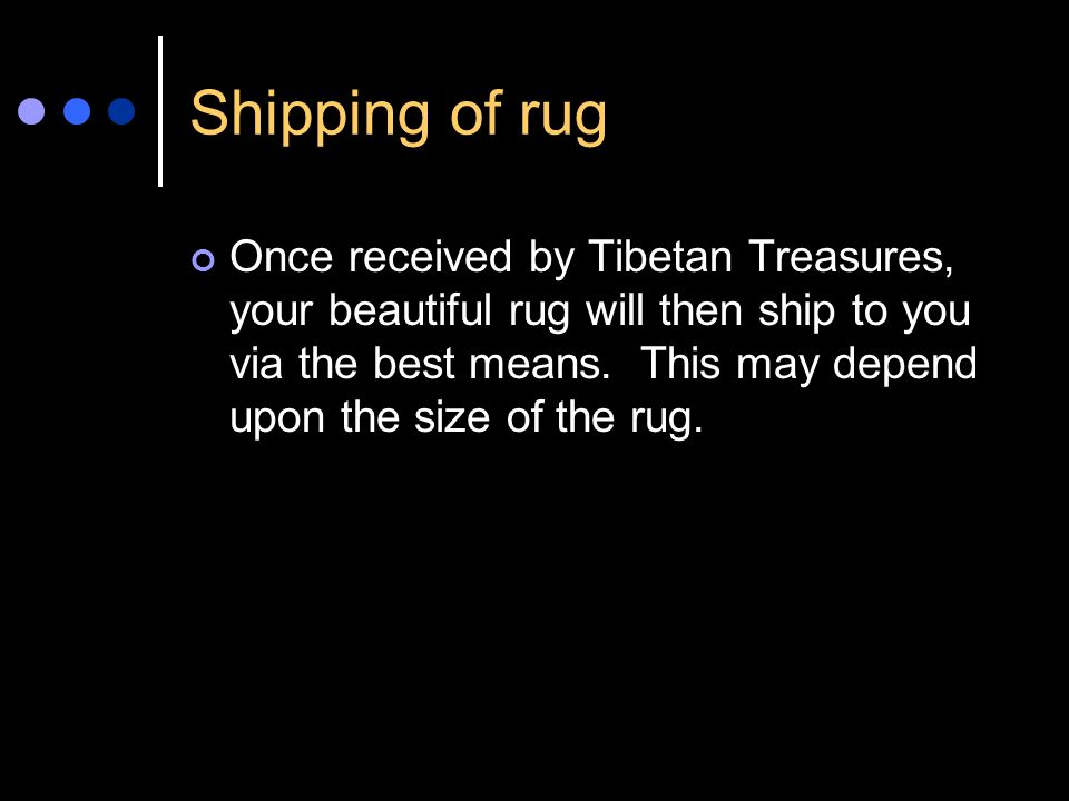 Shipping of rug Once received by Tibetan Treasures, your beautiful rug will then ship to you via the best means.