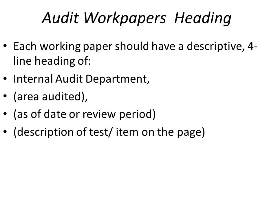 Audit Workpapers Heading Each working paper should have a descriptive, 4- line heading of: Internal Audit Department, (area audited), (as of date or r