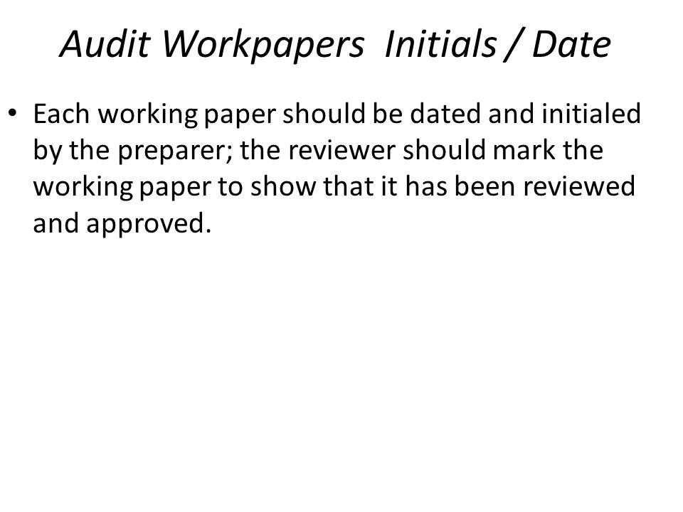 Audit Workpapers Initials / Date Each working paper should be dated and initialed by the preparer; the reviewer should mark the working paper to show