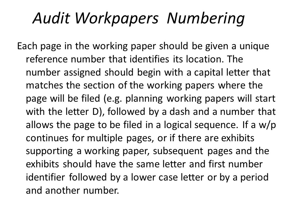 Audit Workpapers Numbering Each page in the working paper should be given a unique reference number that identifies its location. The number assigned