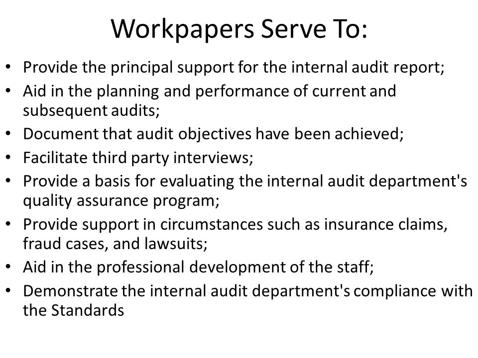 Workpapers Serve To: Provide the principal support for the internal audit report; Aid in the planning and performance of current and subsequent audits