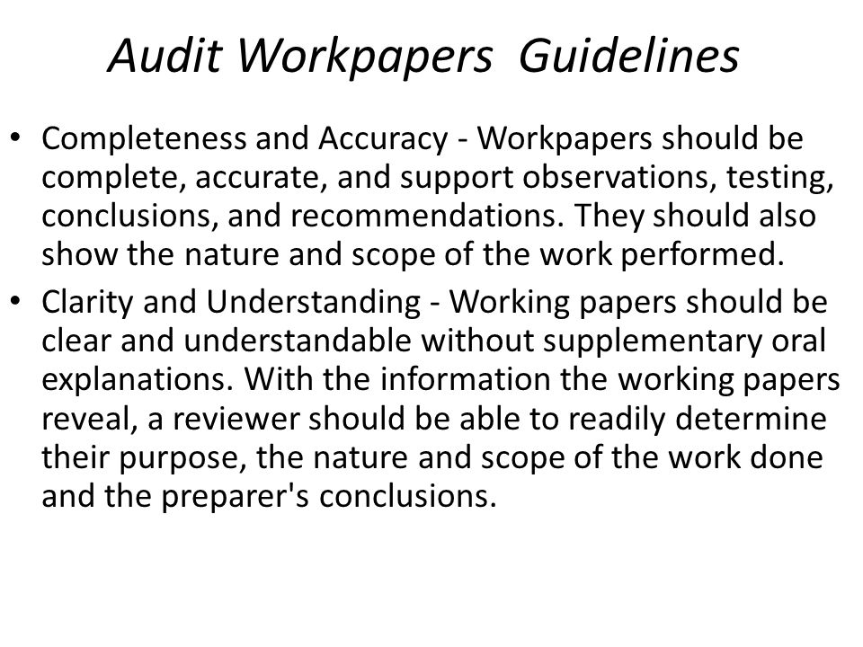 Audit Workpapers Guidelines Completeness and Accuracy - Workpapers should be complete, accurate, and support observations, testing, conclusions, and r