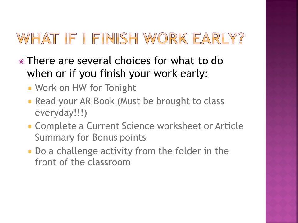  There are several choices for what to do when or if you finish your work early:  Work on HW for Tonight  Read your AR Book (Must be brought to class everyday!!!)  Complete a Current Science worksheet or Article Summary for Bonus points  Do a challenge activity from the folder in the front of the classroom