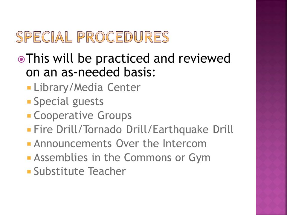  This will be practiced and reviewed on an as-needed basis:  Library/Media Center  Special guests  Cooperative Groups  Fire Drill/Tornado Drill/Earthquake Drill  Announcements Over the Intercom  Assemblies in the Commons or Gym  Substitute Teacher