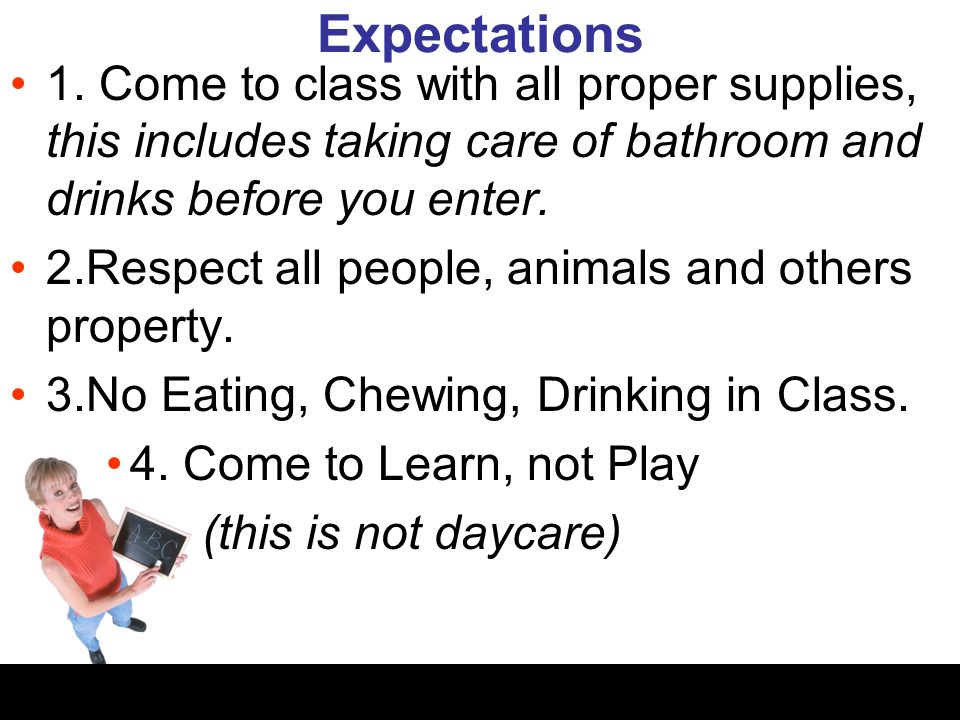 Expectations 1. Come to class with all proper supplies, this includes taking care of bathroom and drinks before you enter. 2.Respect all people, anima