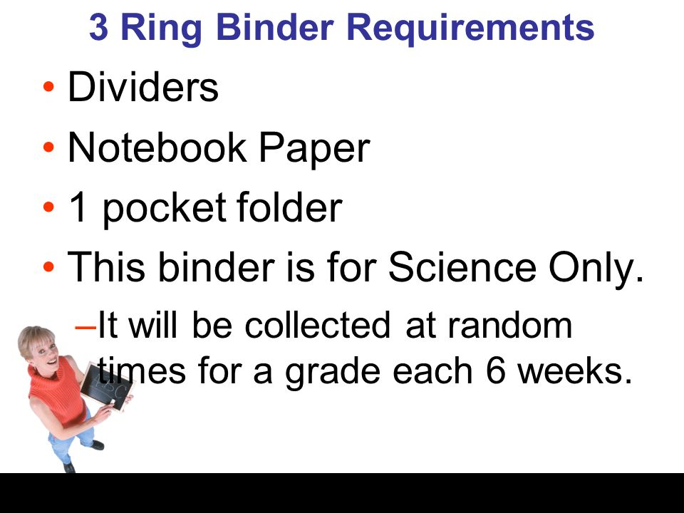 3 Ring Binder Requirements Dividers Notebook Paper 1 pocket folder This binder is for Science Only. –It will be collected at random times for a grade