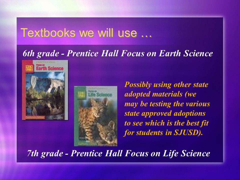Textbooks we will use … 6th grade - Prentice Hall Focus on Earth Science 7th grade - Prentice Hall Focus on Life Science Possibly using other state adopted materials (we may be testing the various state approved adoptions to see which is the best fit for students in SJUSD).