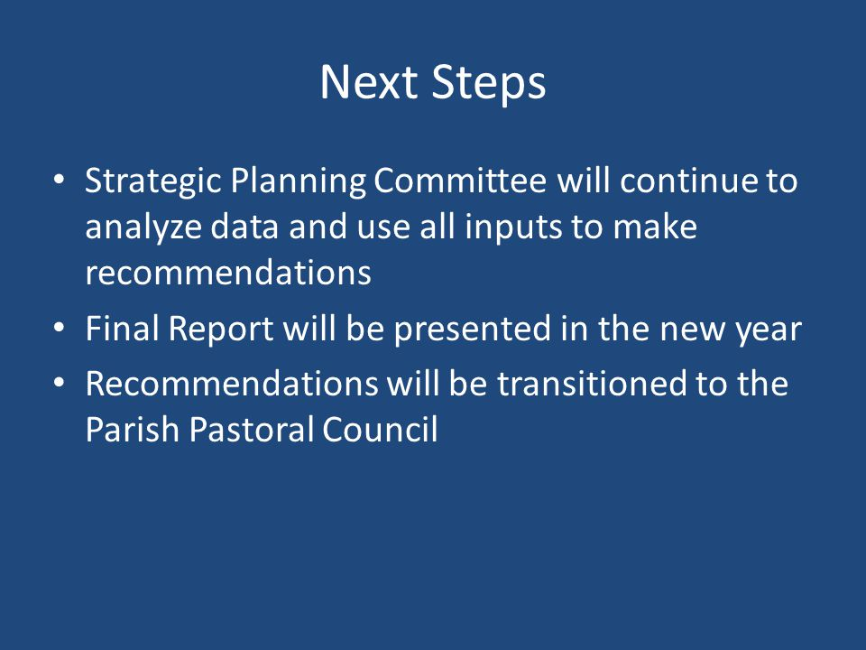 Next Steps Strategic Planning Committee will continue to analyze data and use all inputs to make recommendations Final Report will be presented in the new year Recommendations will be transitioned to the Parish Pastoral Council