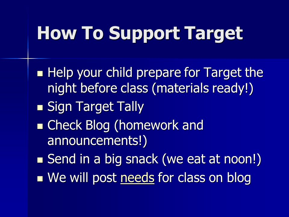 How To Support Target Help your child prepare for Target the night before class (materials ready!) Help your child prepare for Target the night before class (materials ready!) Sign Target Tally Sign Target Tally Check Blog (homework and announcements!) Check Blog (homework and announcements!) Send in a big snack (we eat at noon!) Send in a big snack (we eat at noon!) We will post needs for class on blog We will post needs for class on blogneeds