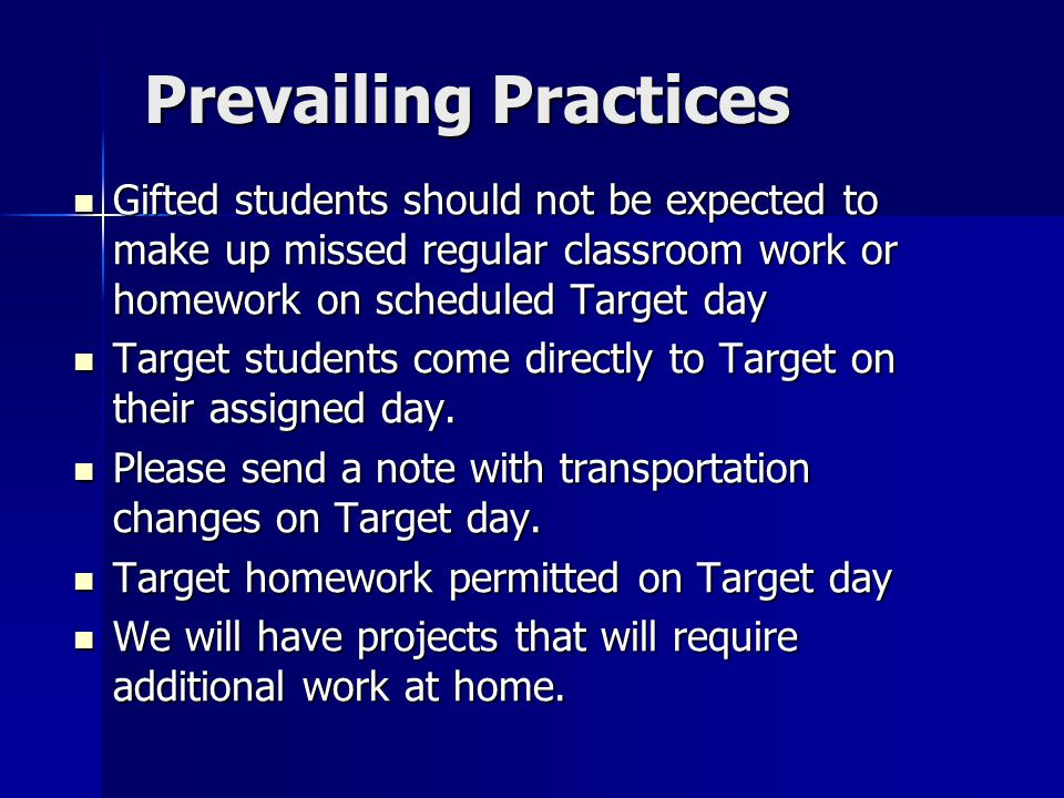 Prevailing Practices Gifted students should not be expected to make up missed regular classroom work or homework on scheduled Target day Gifted students should not be expected to make up missed regular classroom work or homework on scheduled Target day Target students come directly to Target on their assigned day.