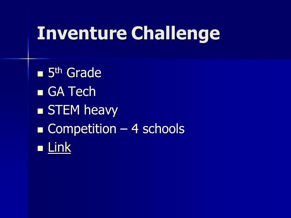 Inventure Challenge 5 th Grade 5 th Grade GA Tech GA Tech STEM heavy STEM heavy Competition – 4 schools Competition – 4 schools Link Link Link