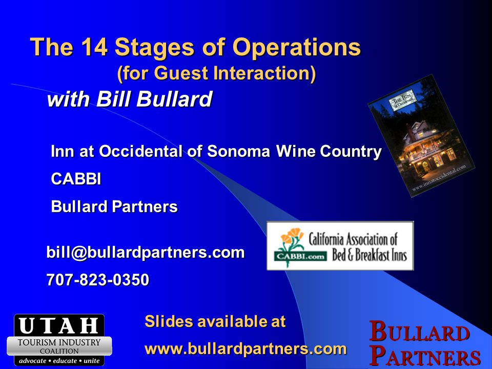 The 14 Stages of Operations (for Guest Interaction) with Bill Bullard Inn at Occidental of Sonoma Wine Country Inn at Occidental of Sonoma Wine Country CABBI CABBI Bullard Partners Bullard Partnersbill@bullardpartners.com707-823-0350 Slides available at www.bullardpartners.com