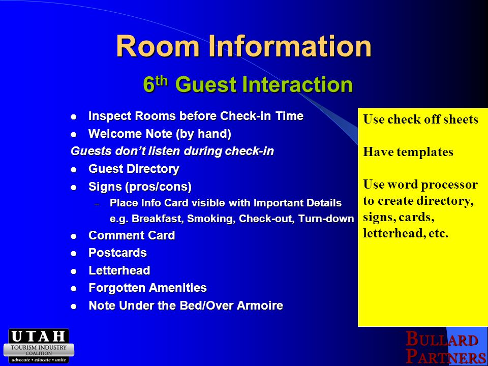 Room Information 6 th Guest Interaction Inspect Rooms before Check-in Time Inspect Rooms before Check-in Time Welcome Note (by hand) Welcome Note (by hand) Guests don't listen during check-in Guest Directory Guest Directory Signs (pros/cons) Signs (pros/cons) – Place Info Card visible with Important Details e.g.