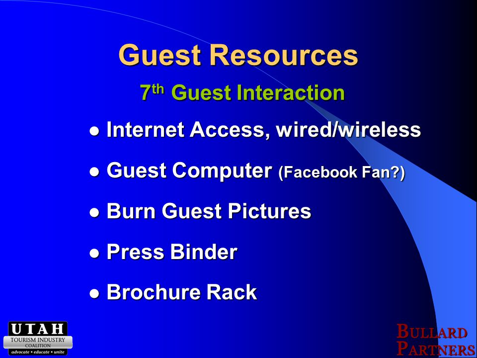 Guest Resources 7 th Guest Interaction Internet Access, wired/wireless Internet Access, wired/wireless Guest Computer (Facebook Fan?) Guest Computer (Facebook Fan?) Burn Guest Pictures Burn Guest Pictures Press Binder Press Binder Brochure Rack Brochure Rack
