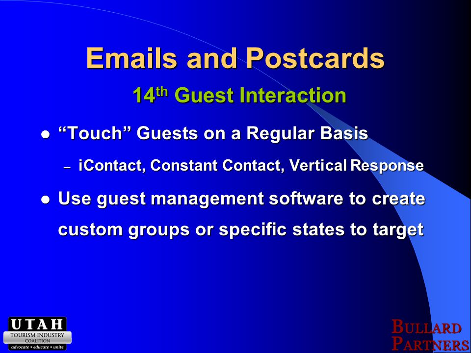 Emails and Postcards 14 th Guest Interaction Touch Guests on a Regular Basis Touch Guests on a Regular Basis – iContact, Constant Contact, Vertical Response Use guest management software to create custom groups or specific states to target Use guest management software to create custom groups or specific states to target
