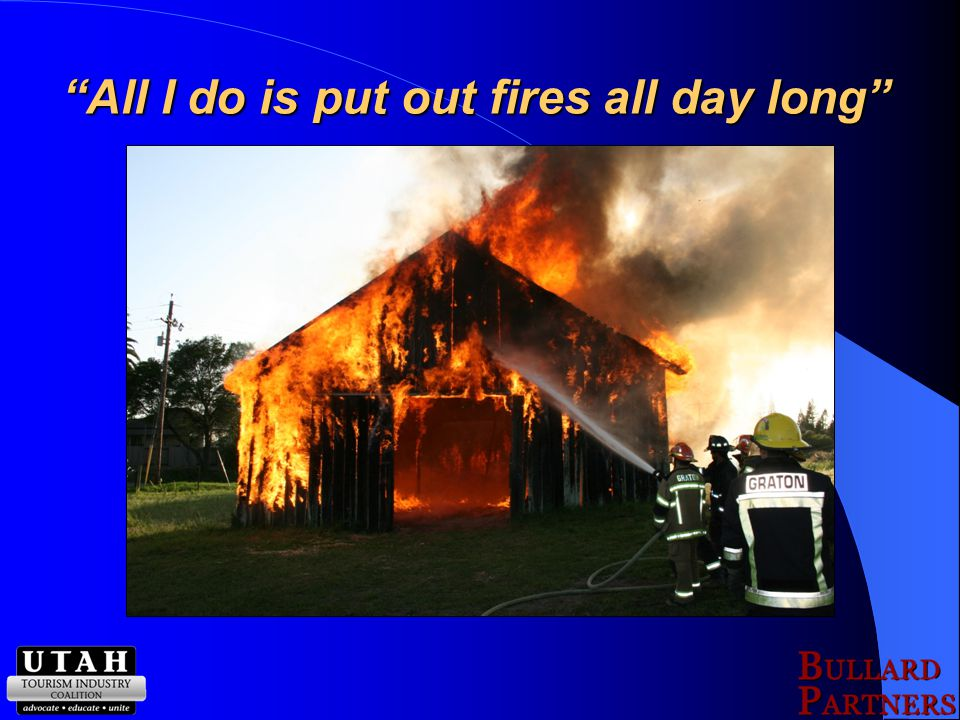 All I do is put out fires all day long