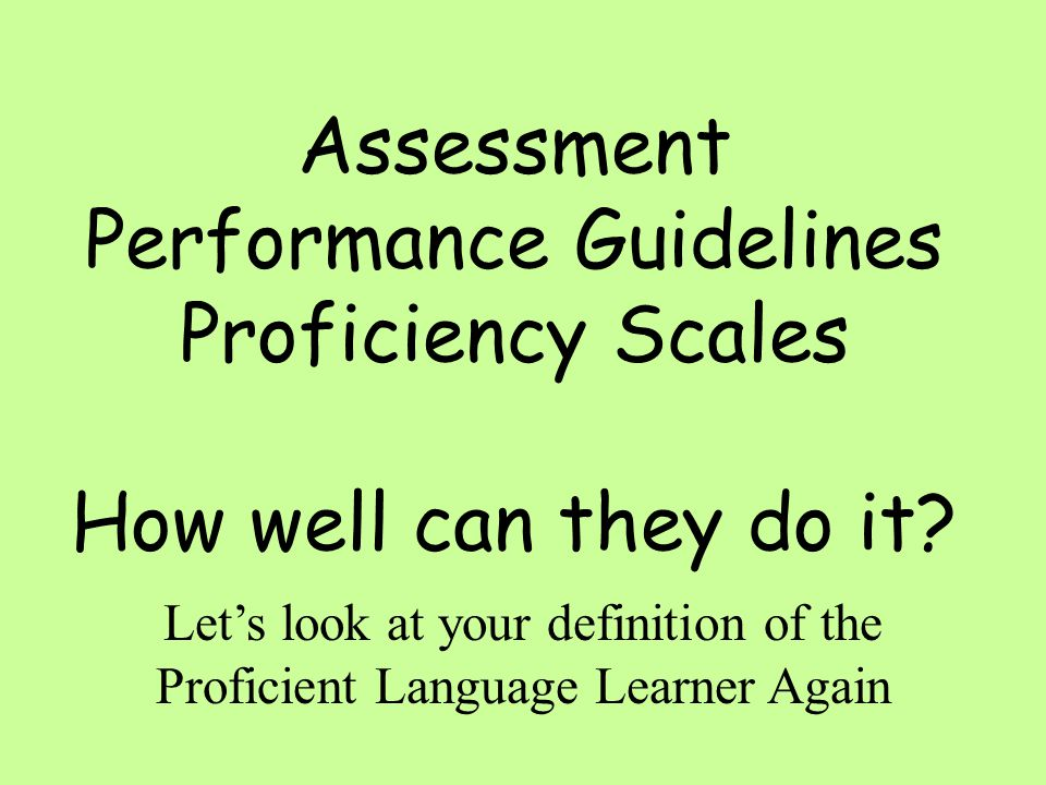 Assessment Performance Guidelines Proficiency Scales How well can they do it.