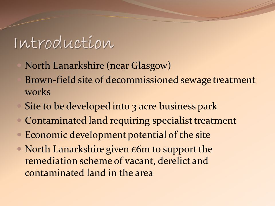 Introduction North Lanarkshire (near Glasgow) Brown-field site of decommissioned sewage treatment works Site to be developed into 3 acre business park Contaminated land requiring specialist treatment Economic development potential of the site North Lanarkshire given £6m to support the remediation scheme of vacant, derelict and contaminated land in the area