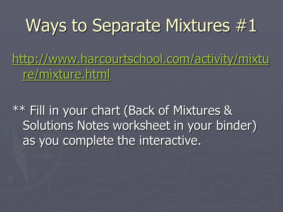 Ways to Separate Mixtures #1 http://www.harcourtschool.com/activity/mixtu re/mixture.html http://www.harcourtschool.com/activity/mixtu re/mixture.html ** Fill in your chart (Back of Mixtures & Solutions Notes worksheet in your binder) as you complete the interactive.