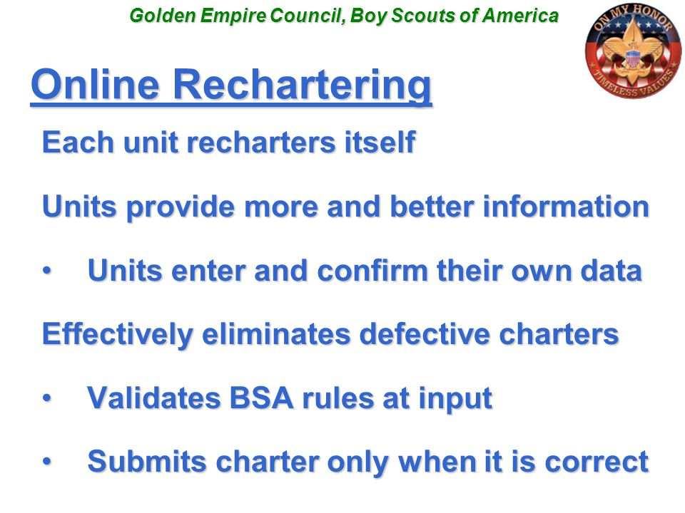 Online Rechartering Each unit recharters itself Units provide more and better information Units enter and confirm their own dataUnits enter and confirm their own data Effectively eliminates defective charters Validates BSA rules at inputValidates BSA rules at input Submits charter only when it is correctSubmits charter only when it is correct