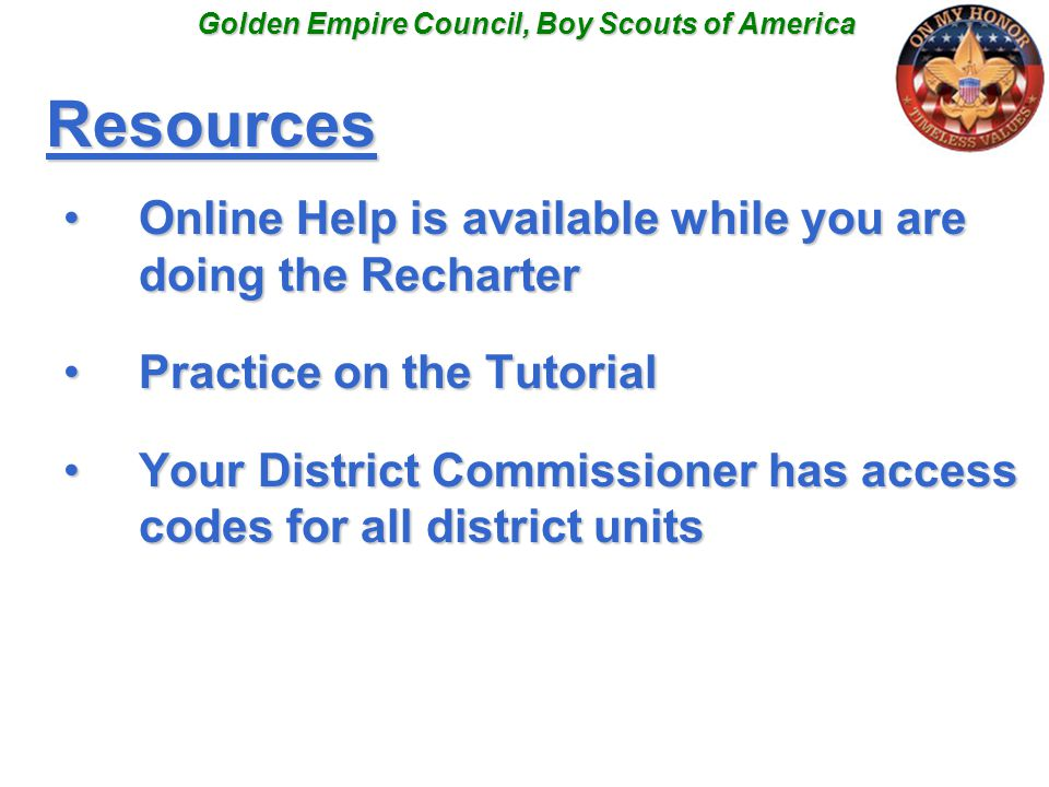 Resources Online Help is available while you are doing the RecharterOnline Help is available while you are doing the Recharter Practice on the TutorialPractice on the Tutorial Your District Commissioner has access codes for all district unitsYour District Commissioner has access codes for all district units