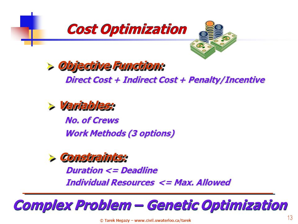 © Tarek Hegazy – www.civil.uwaterloo.ca/tarek 13 Cost Optimization Complex Problem – Genetic Optimization Direct Cost + Indirect Cost + Penalty/Incentive  Objective Function: Duration <= Deadline Individual Resources <= Max.