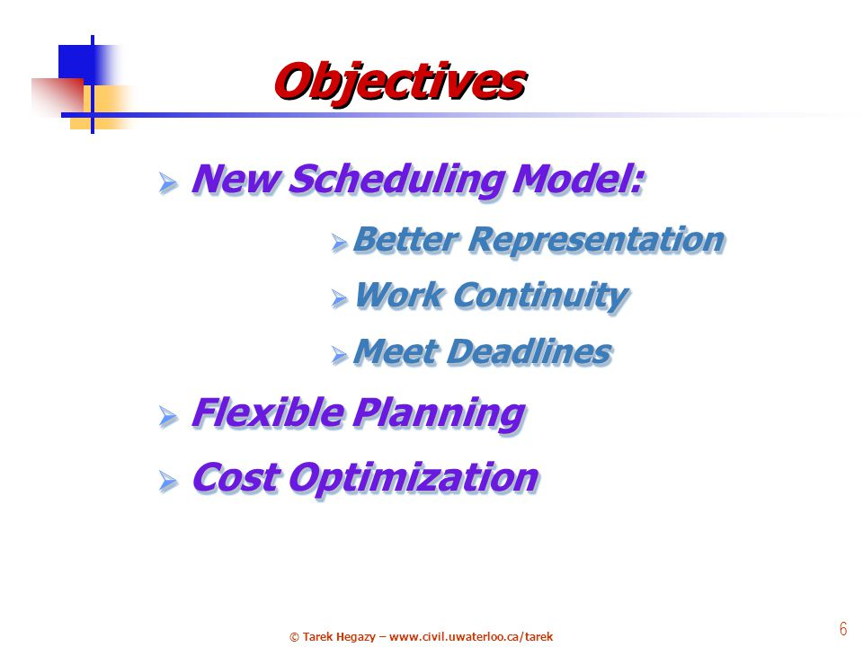 © Tarek Hegazy – www.civil.uwaterloo.ca/tarek 6 Objectives  New Scheduling Model:  Better Representation  Work Continuity  Meet Deadlines  Flexible Planning  Cost Optimization  New  New Scheduling Model:  Better  Better Representation  Work  Work Continuity  Meet  Meet Deadlines  Flexible  Flexible Planning  Cost  Cost Optimization