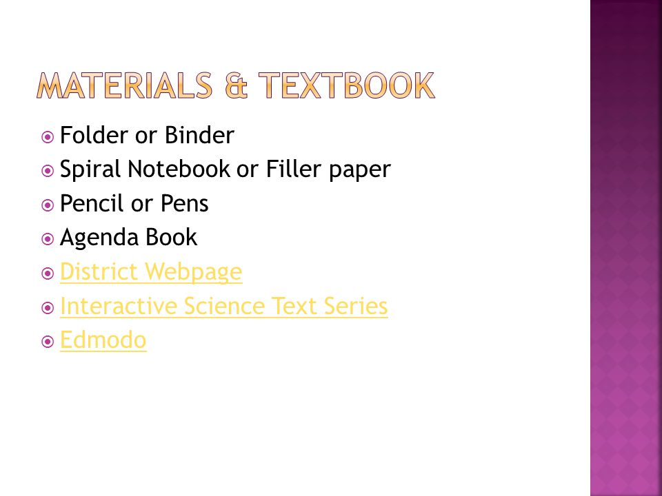  Folder or Binder  Spiral Notebook or Filler paper  Pencil or Pens  Agenda Book  District Webpage District Webpage  Interactive Science Text Series Interactive Science Text Series  Edmodo Edmodo