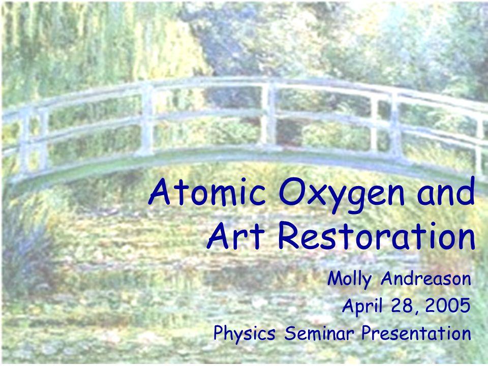 Atomic Oxygen and Art Restoration Molly Andreason April 28, 2005 Physics Seminar Presentation
