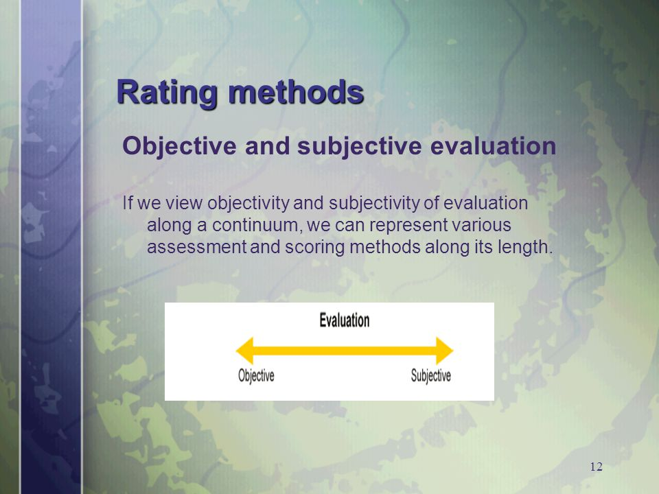 12 Rating methods Objective and subjective evaluation If we view objectivity and subjectivity of evaluation along a continuum, we can represent various assessment and scoring methods along its length.