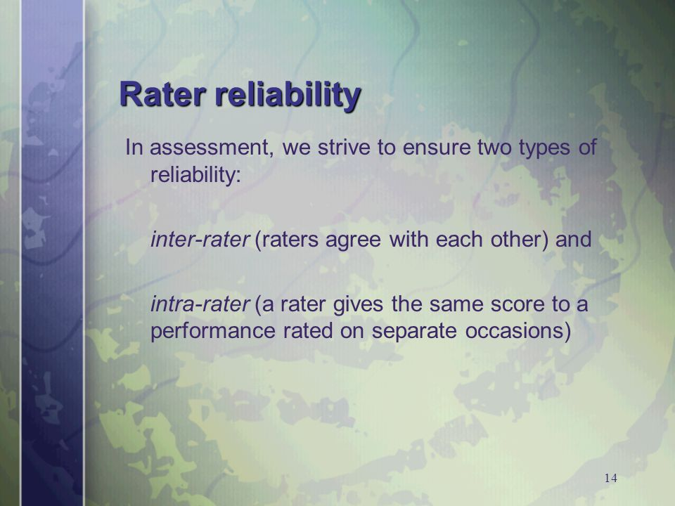 14 Rater reliability In assessment, we strive to ensure two types of reliability: inter-rater (raters agree with each other) and intra-rater (a rater gives the same score to a performance rated on separate occasions)